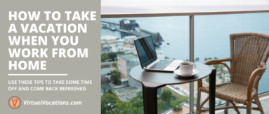 Learn how to take a vacation when you work from home with tips from Virtual Vocations.